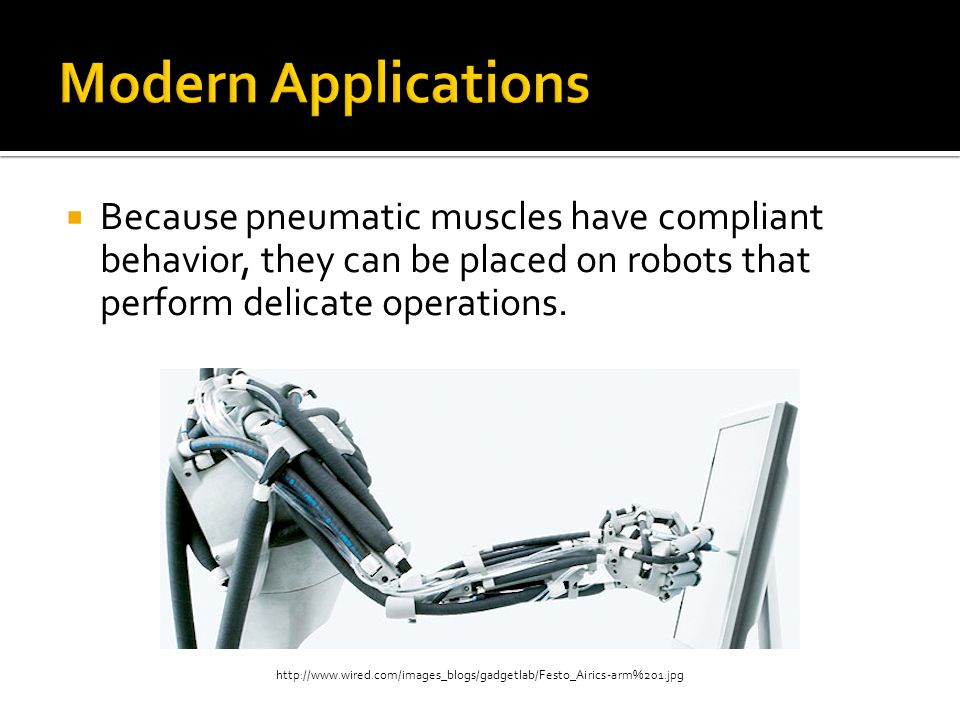 Modern Applications Because pneumatic muscles have compliant behavior, they can be placed on robots that perform delicate operations.