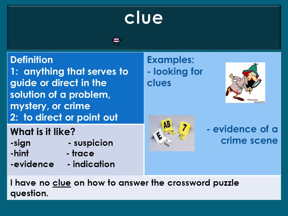 clue Definition. 1: anything that serves to guide or direct in the solution of a problem, mystery, or crime.