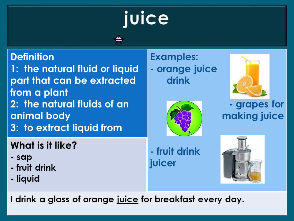 juice Definition. 1: the natural fluid or liquid part that can be extracted from a plant. 2: the natural fluids of an animal body.