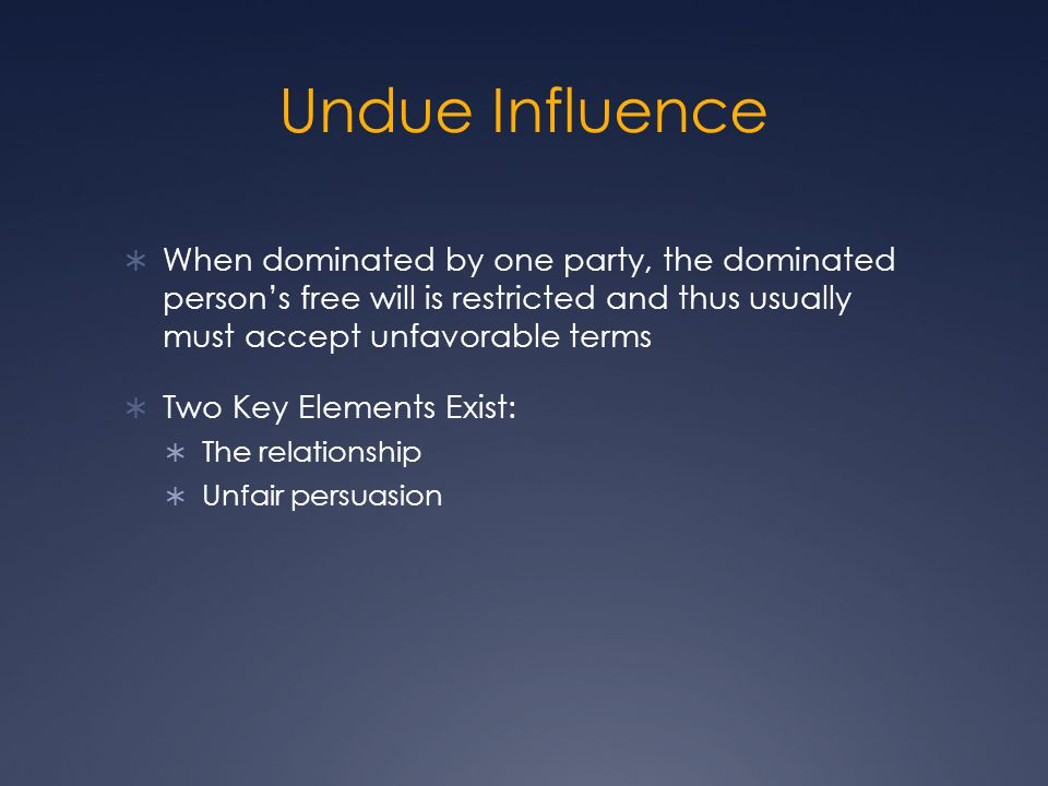 Undue Influence When dominated by one party, the dominated person's free will is restricted and thus usually must accept unfavorable terms.