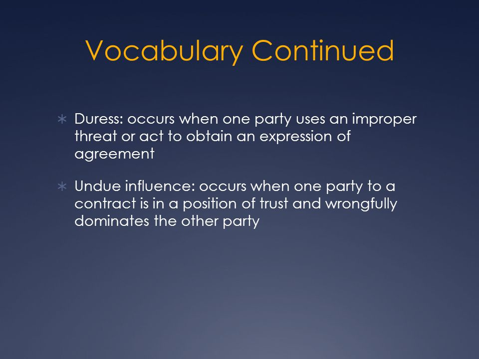 Vocabulary Continued Duress: occurs when one party uses an improper threat or act to obtain an expression of agreement.