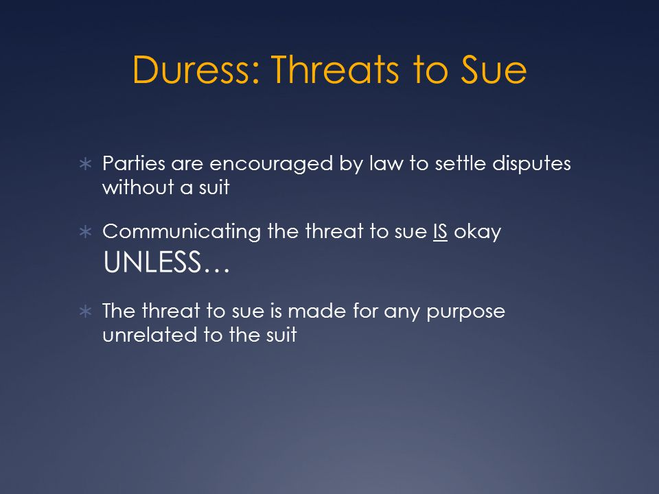 Duress: Threats to Sue Parties are encouraged by law to settle disputes without a suit. Communicating the threat to sue IS okay UNLESS…