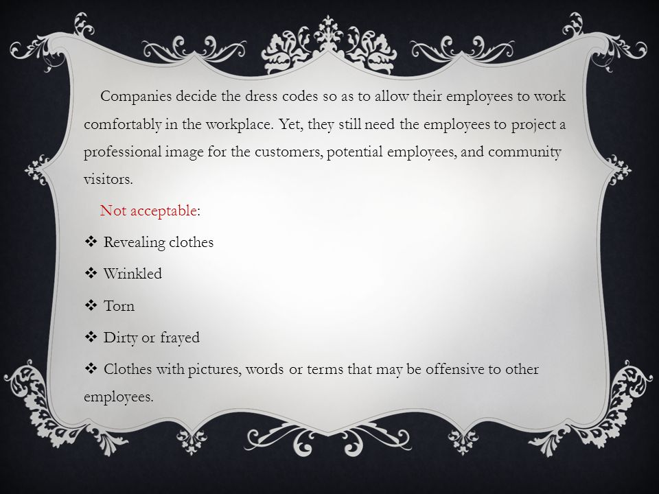Companies decide the dress codes so as to allow their employees to work comfortably in the workplace. Yet, they still need the employees to project a professional image for the customers, potential employees, and community visitors.