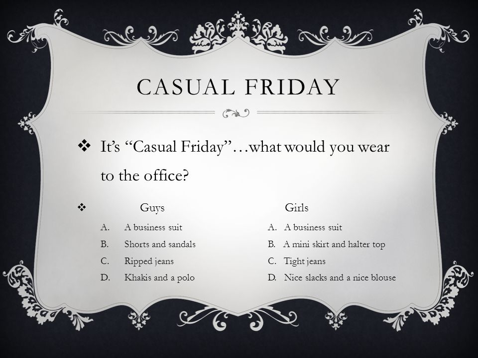 Casual Friday It's Casual Friday …what would you wear to the office