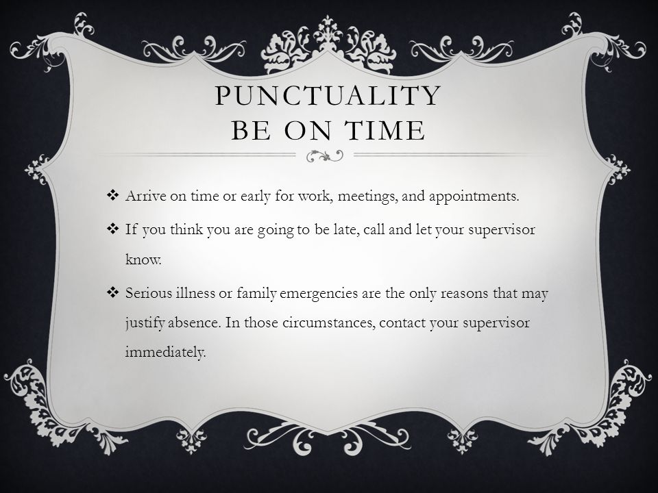 Punctuality Be On Time Arrive on time or early for work, meetings, and appointments.