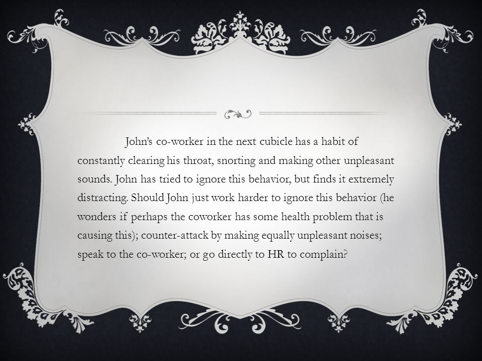 John's co-worker in the next cubicle has a habit of constantly clearing his throat, snorting and making other unpleasant sounds.