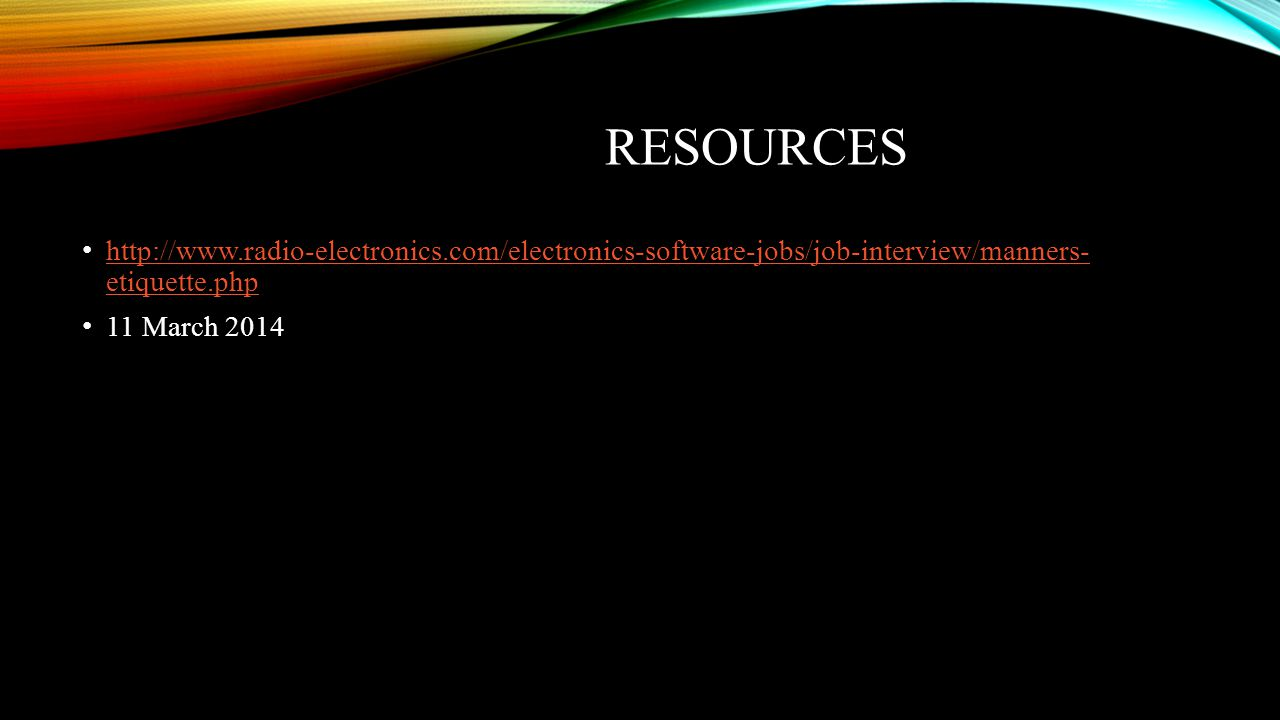 resources http://www.radio-electronics.com/electronics-software-jobs/job-interview/manners- etiquette.php.