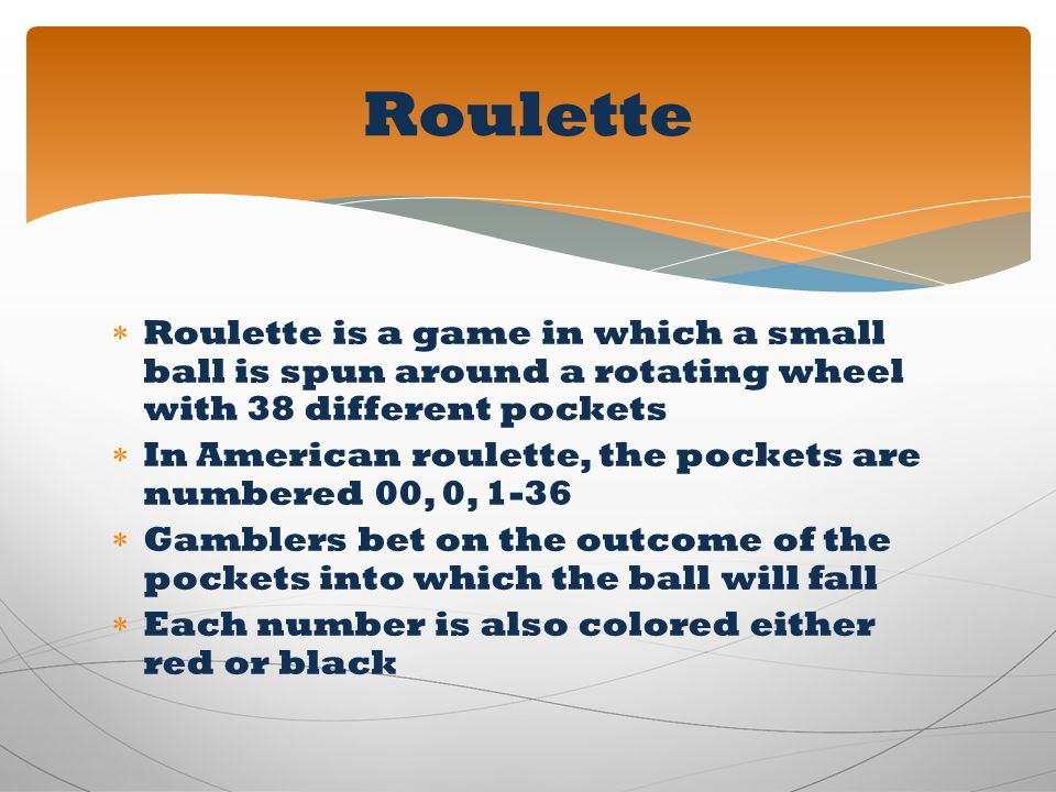 Roulette Roulette is a game in which a small ball is spun around a rotating wheel with 38 different pockets.