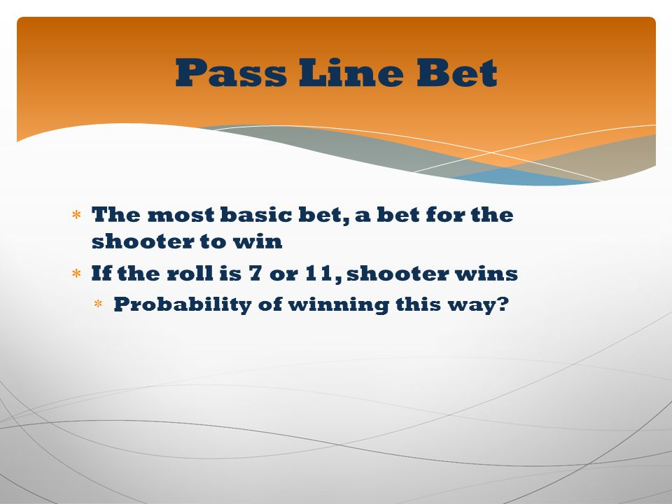 Pass Line Bet The most basic bet, a bet for the shooter to win