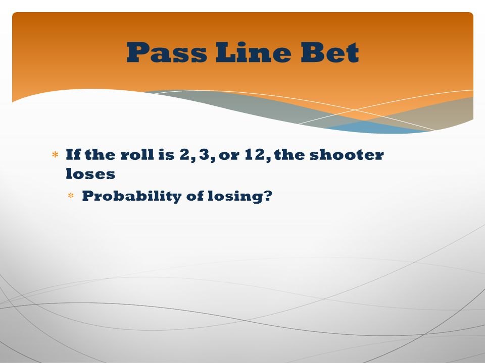 Pass Line Bet If the roll is 2, 3, or 12, the shooter loses