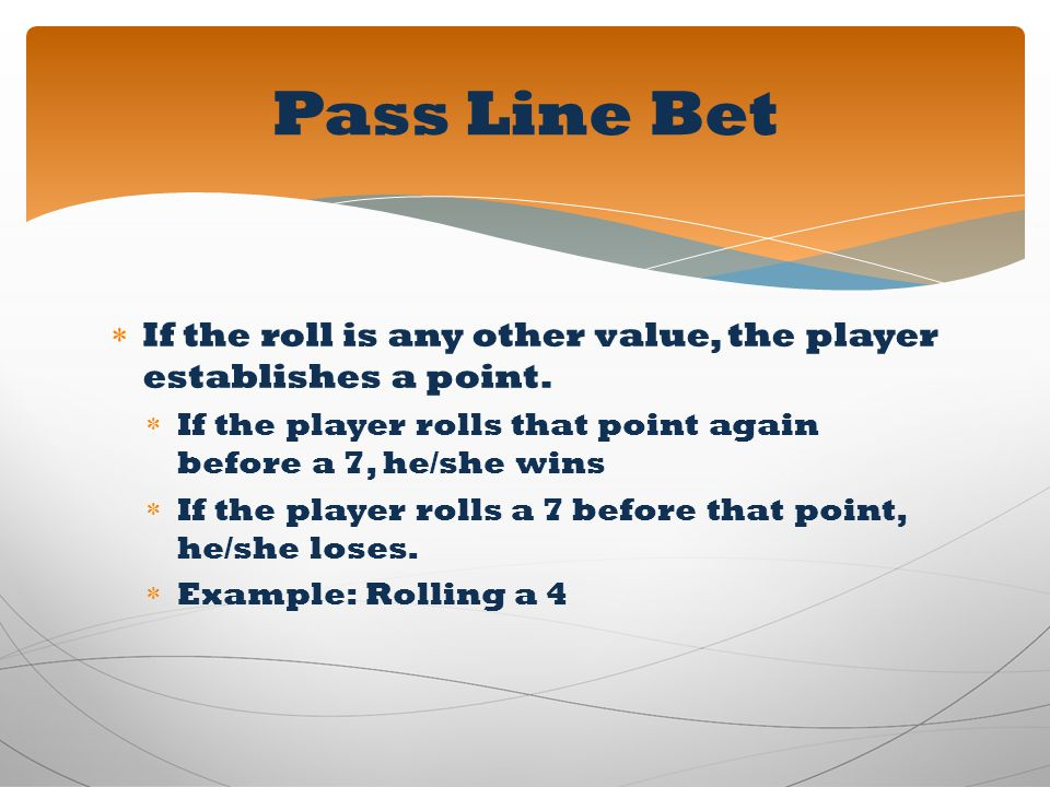 Pass Line Bet If the roll is any other value, the player establishes a point. If the player rolls that point again before a 7, he/she wins.