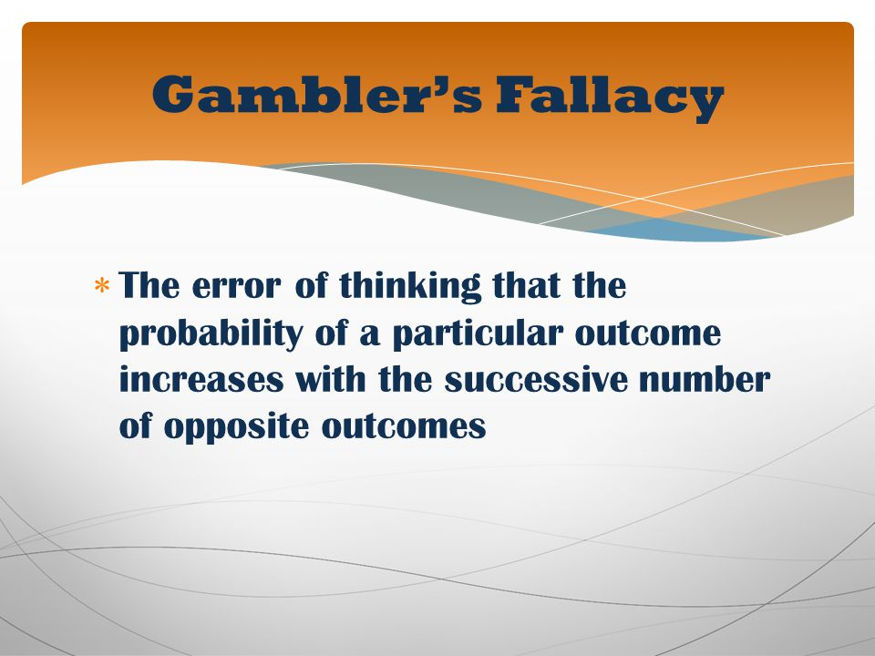 Gambler's Fallacy The error of thinking that the probability of a particular outcome increases with the successive number of opposite outcomes.