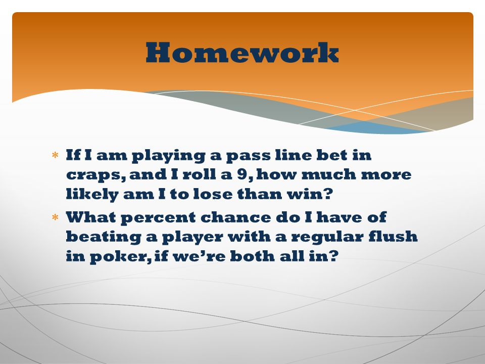 Homework If I am playing a pass line bet in craps, and I roll a 9, how much more likely am I to lose than win
