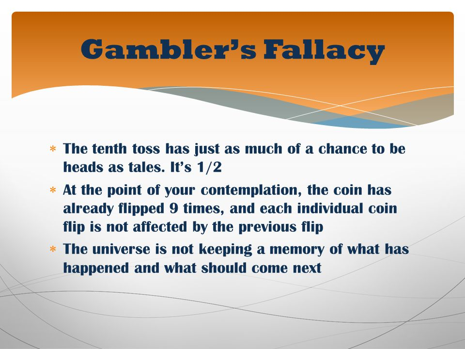 Gambler's Fallacy The tenth toss has just as much of a chance to be heads as tales. It's 1/2.
