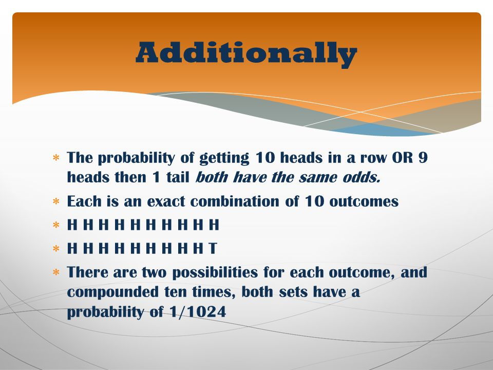 Additionally The probability of getting 10 heads in a row OR 9 heads then 1 tail both have the same odds.