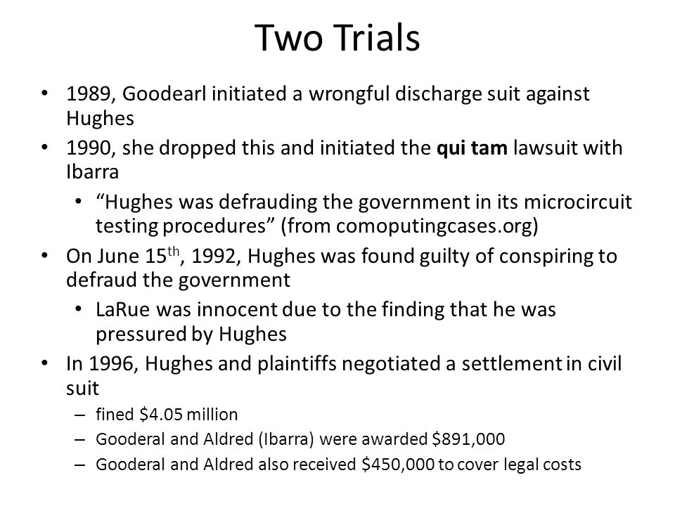 Two Trials 1989, Goodearl initiated a wrongful discharge suit against Hughes. 1990, she dropped this and initiated the qui tam lawsuit with Ibarra.