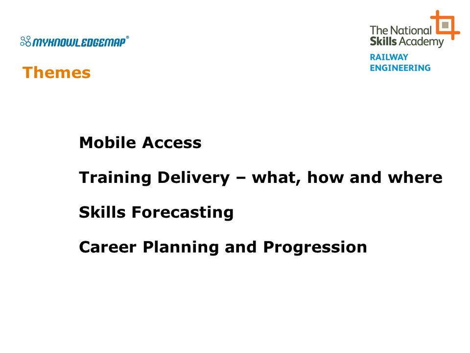 Themes Mobile Access Training Delivery – what, how and where Skills Forecasting Career Planning and Progression