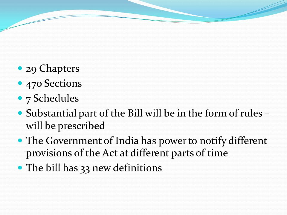 29 Chapters 470 Sections. 7 Schedules. Substantial part of the Bill will be in the form of rules – will be prescribed.