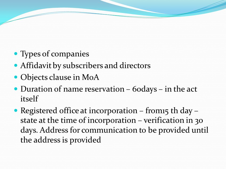 Types of companies Affidavit by subscribers and directors. Objects clause in MoA. Duration of name reservation – 60days – in the act itself.
