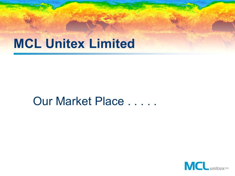 MCL Unitex Limited Our Market Place . . . . .