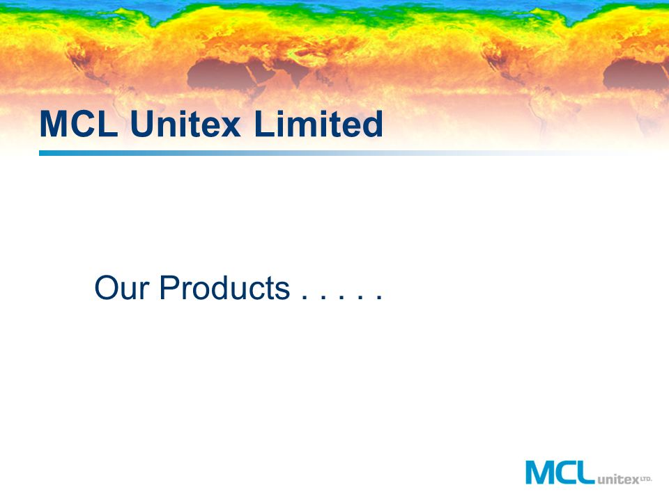 MCL Unitex Limited Our Products . . . . .
