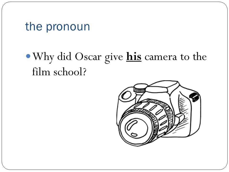 the pronoun Why did Oscar give his camera to the film school
