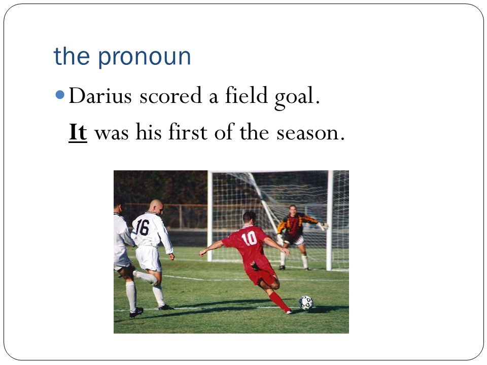 the pronoun Darius scored a field goal. It was his first of the season.