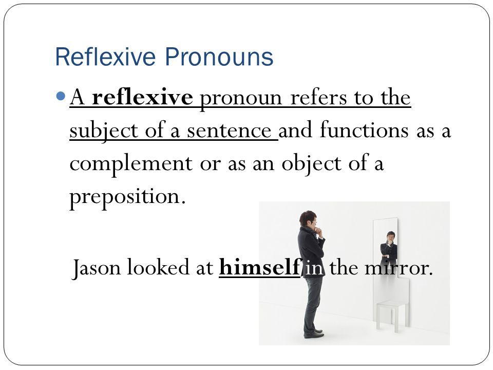 Reflexive Pronouns A reflexive pronoun refers to the subject of a sentence and functions as a complement or as an object of a preposition.