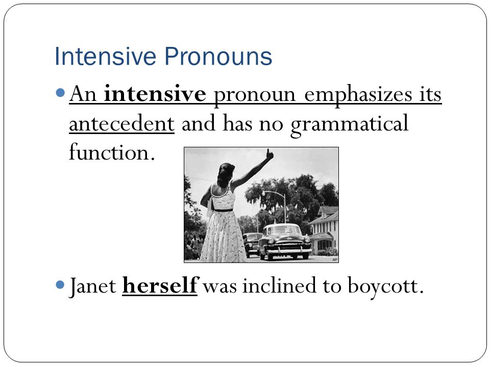 Intensive Pronouns An intensive pronoun emphasizes its antecedent and has no grammatical function.
