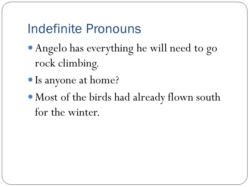 Indefinite Pronouns Angelo has everything he will need to go rock climbing. Is anyone at home