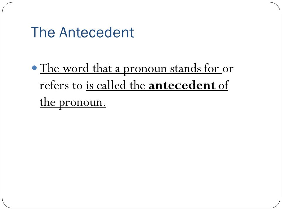 The Antecedent The word that a pronoun stands for or refers to is called the antecedent of the pronoun.