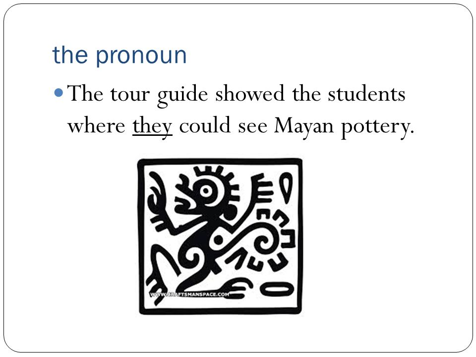 the pronoun The tour guide showed the students where they could see Mayan pottery.