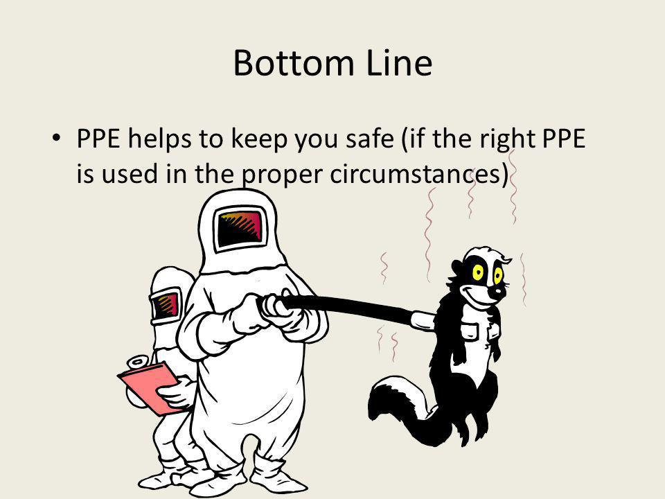 Bottom Line PPE helps to keep you safe (if the right PPE is used in the proper circumstances) Discuss the use and abuse of PPE.