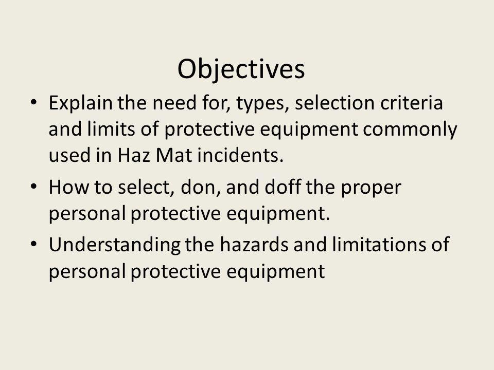 Objectives Explain the need for, types, selection criteria and limits of protective equipment commonly used in Haz Mat incidents.
