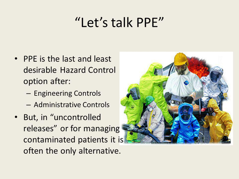 Let's talk PPE PPE is the last and least desirable Hazard Control option after: Engineering Controls.