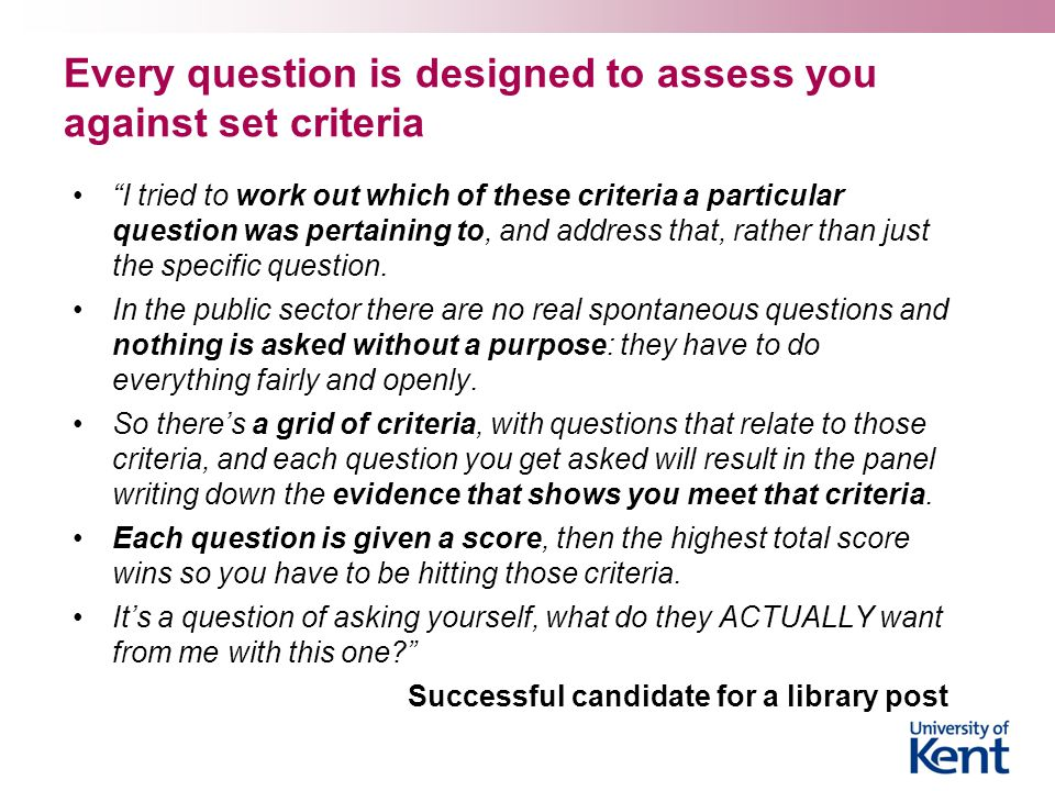 Every question is designed to assess you against set criteria