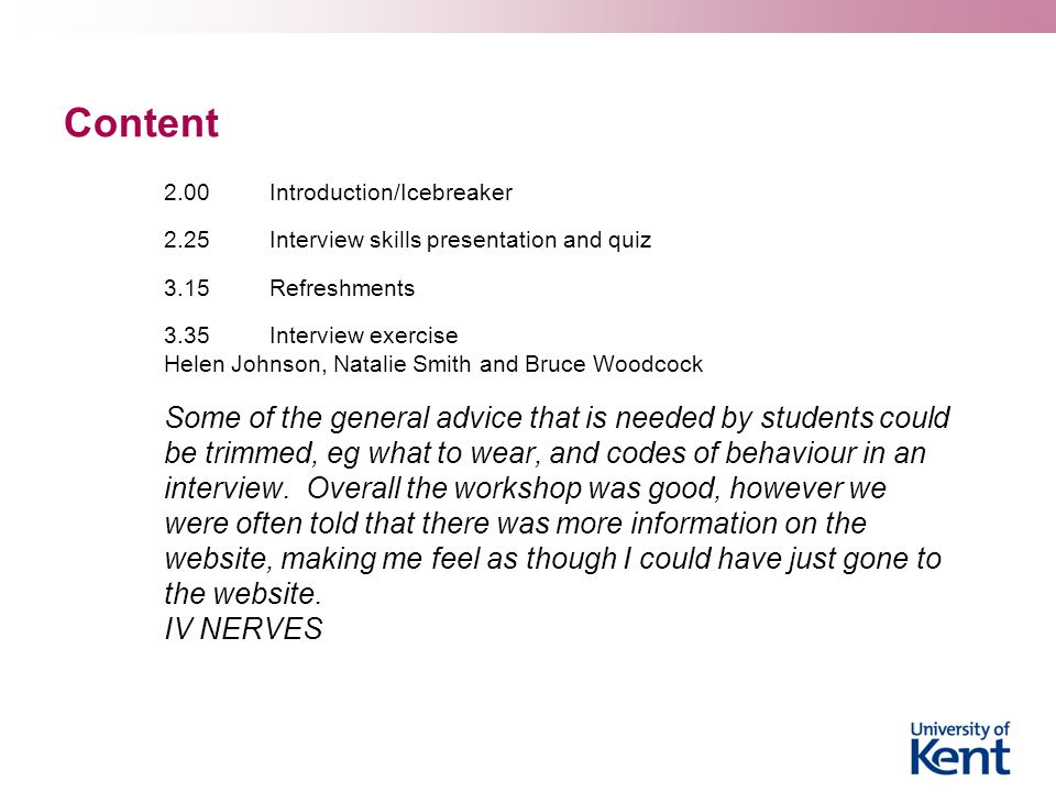 Content 2.00 Introduction/Icebreaker. 2.25 Interview skills presentation and quiz. 3.15 Refreshments.