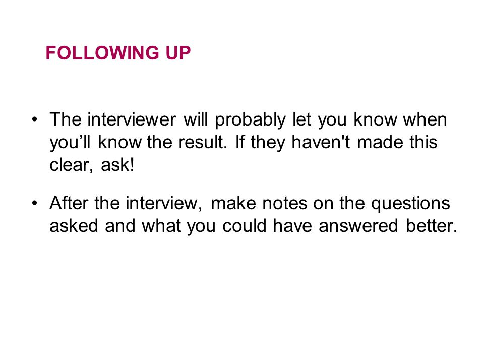 FOLLOWING UP The interviewer will probably let you know when you'll know the result. If they haven t made this clear, ask!