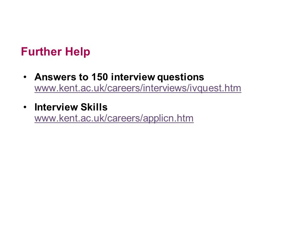 Further Help Answers to 150 interview questions www.kent.ac.uk/careers/interviews/ivquest.htm.