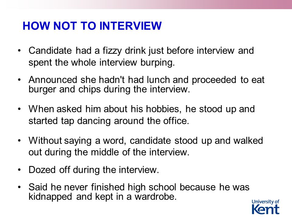 HOW NOT TO INTERVIEW Candidate had a fizzy drink just before interview and spent the whole interview burping.