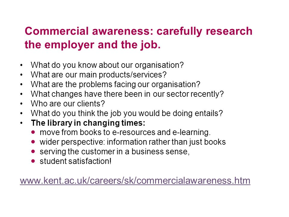 Commercial awareness: carefully research the employer and the job.