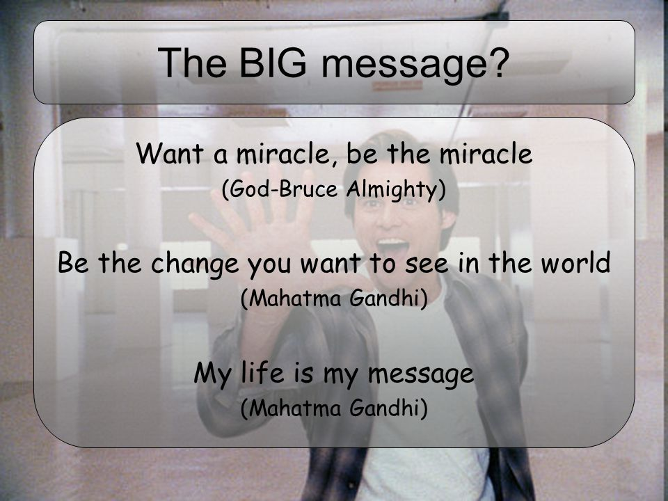 The BIG message Want a miracle, be the miracle