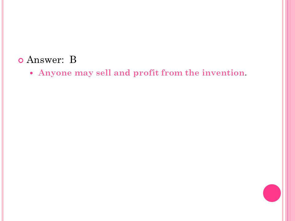Answer: B Anyone may sell and profit from the invention.