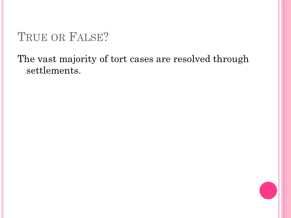 True or False The vast majority of tort cases are resolved through settlements.