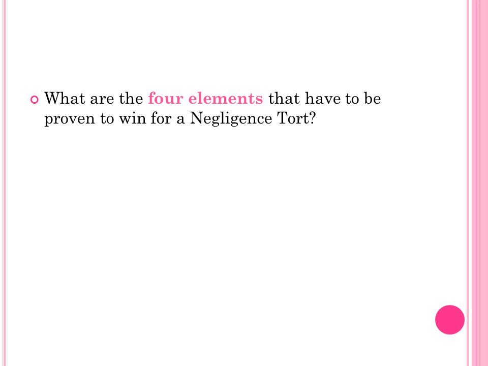 What are the four elements that have to be proven to win for a Negligence Tort