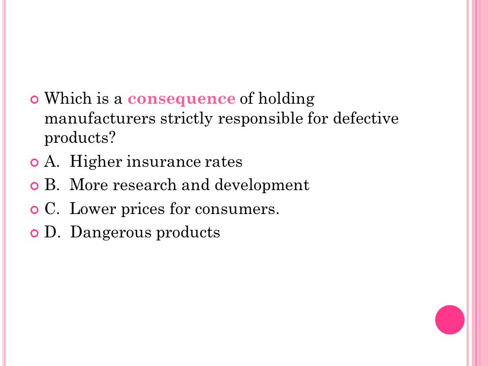 Which is a consequence of holding manufacturers strictly responsible for defective products