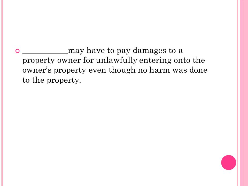 ___________may have to pay damages to a property owner for unlawfully entering onto the owner's property even though no harm was done to the property.