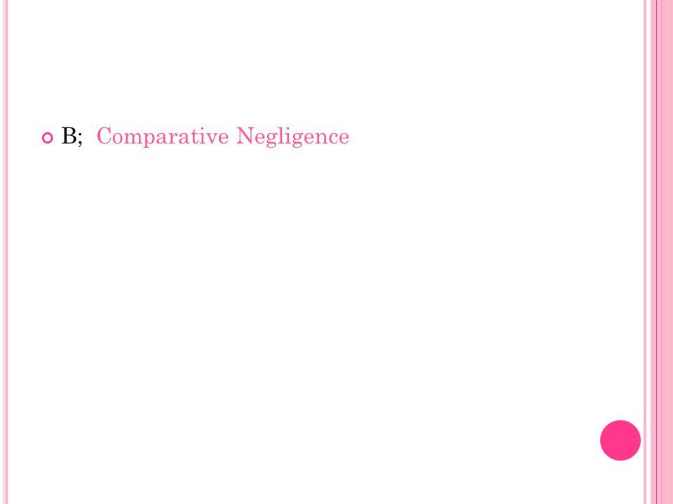 B; Comparative Negligence