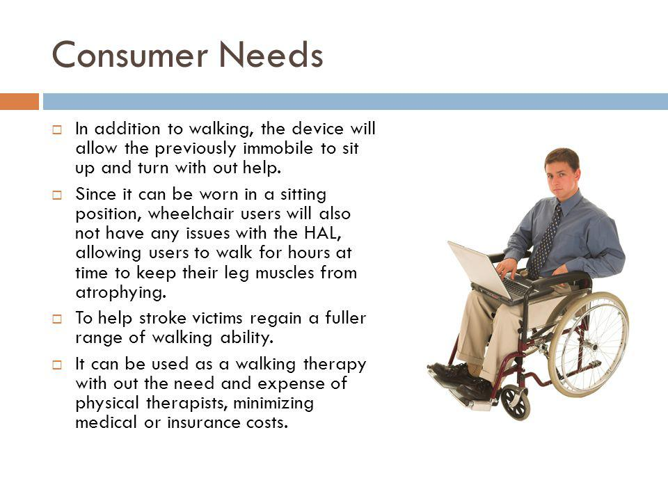 Consumer Needs In addition to walking, the device will allow the previously immobile to sit up and turn with out help.