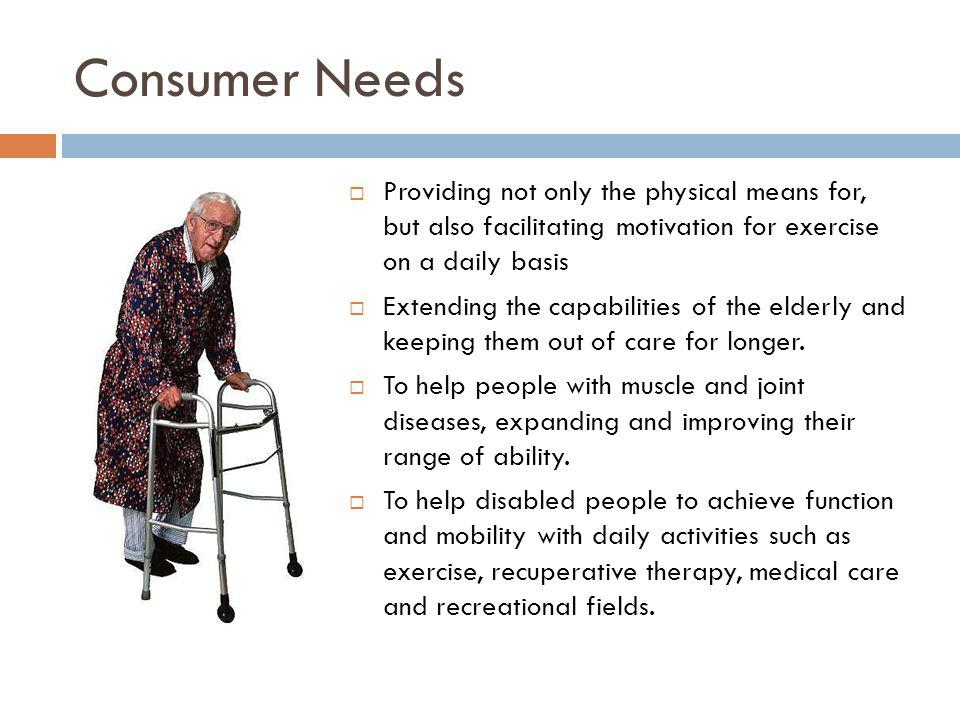 Consumer Needs Providing not only the physical means for, but also facilitating motivation for exercise on a daily basis.
